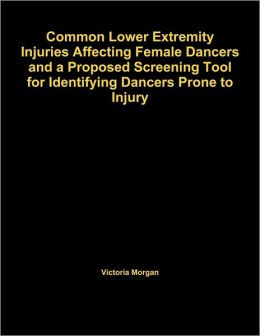 Common Lower Extremity Injuries Affecting Female Dancers And A Proposed Screening Tool For Identifying Dancers Prone To Injury
