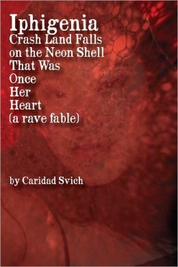 Iphigenia Crash Land Falls on the Neon Shell That Was Once Her Heart: A Rave Fable