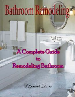 Bathroom Remodeling : A Complete Guide to Remodeling Bathroom