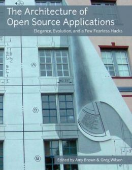 The Architecture of Open Source Applications: Elegance, Evolution, and a Few Fearless Hacks