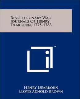Revolutionary War Journals Of Henry Dearborn, 1775-1783