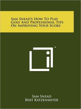 Sam Snead's How To Play Golf And Professional Tips On Improving Your Score