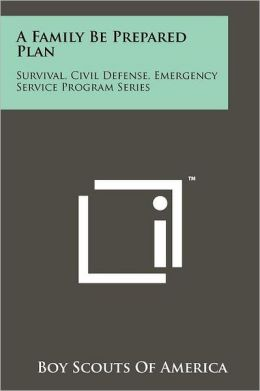 A Family Be Prepared Plan: Survival, Civil Defense, Emergency Service Program Series