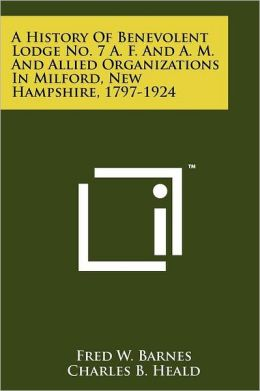 A History Of Benevolent Lodge No. 7 A. F. And A. M. And Allied Organizations In Milford, New Hampshire, 1797-1924