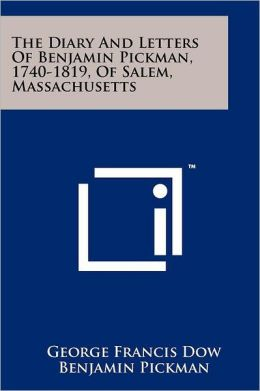 The Diary And Letters Of Benjamin Pickman, 1740-1819, Of Salem, Massachusetts