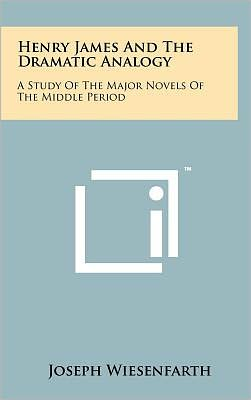 Henry James And The Dramatic Analogy: A Study Of The Major Novels Of The Middle Period