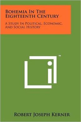 Bohemia in the Eighteenth Century: A Study in Political, Economic, and Social History