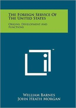 The Foreign Service Of The United States: Origins, Development And Functions