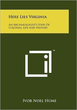 Here Lies Virginia: An Archaeologist's View Of Colonial Life And History