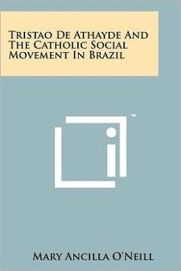 Tristao De Athayde And The Catholic Social Movement In Brazil