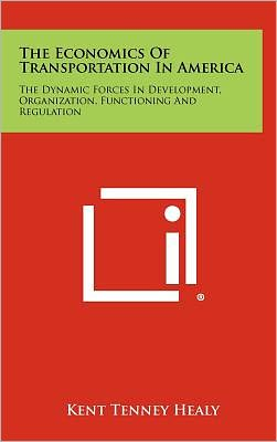 The Economics of Transportation in America: The Dynamic Forces in Development, Organization, Functioning and Regulation