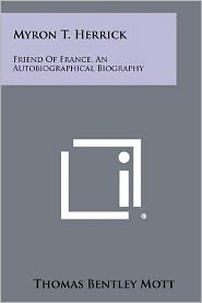Myron T. Herrick: Friend Of France, An Autobiographical Biography