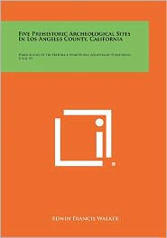 Five Prehistoric Archeological Sites In Los Angeles County, California: Publications Of The Frederick Webb Hodge Anniversary Publication Fund, V6