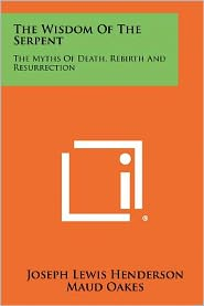 The Wisdom Of The Serpent: The Myths Of Death, Rebirth And Resurrection