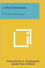 I, Walt Whitman: With an Appreciation