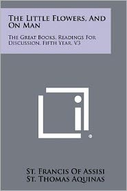The Little Flowers, And On Man: The Great Books, Readings For Discussion, Fifth Year, V3