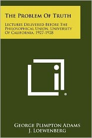 The Problem Of Truth: Lectures Delivered Before The Philosophical Union, University Of California, 1927-1928
