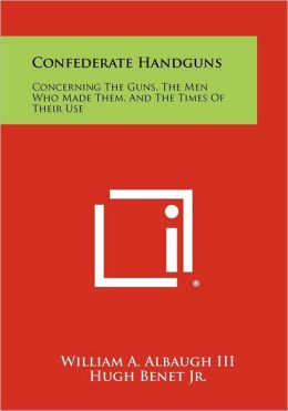 Confederate Handguns: Concerning The Guns, The Men Who Made Them, And The Times Of Their Use