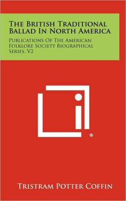 The British Traditional Ballad In North America: Publications Of The American Folklore Society Biographical Series, V2