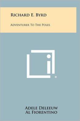 Richard E. Byrd: Adventurer to the Poles