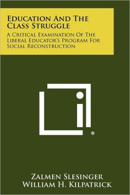 Education And The Class Struggle: A Critical Examination Of The Liberal Educator's Program For Social Reconstruction