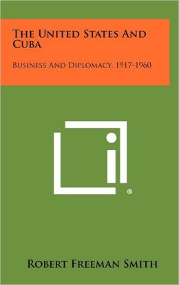 The United States and Cuba: Business and Diplomacy, 1917-1960