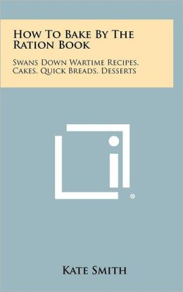 How To Bake By The Ration Book: Swans Down Wartime Recipes, Cakes, Quick Breads, Desserts
