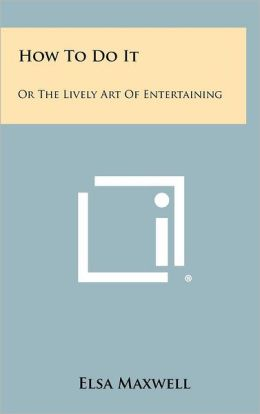 How To Do It: Or The Lively Art Of Entertaining