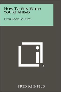 How To Win When You're Ahead: Fifth Book Of Chess