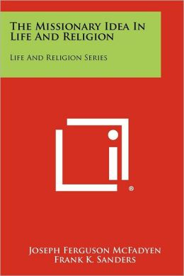 The Missionary Idea In Life And Religion: Life And Religion Series