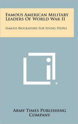 Famous American Military Leaders Of World War II: Famous Biographies For Young People
