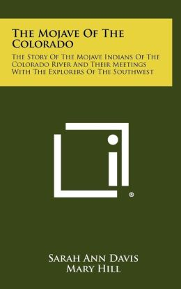 The Mojave Of The Colorado: The Story Of The Mojave Indians Of The Colorado River And Their Meetings With The Explorers Of The Southwest