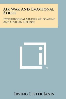 Air War And Emotional Stress: Psychological Studies Of Bombing And Civilian Defense