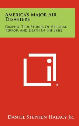 America's Major Air Disasters: Graphic True Stories Of Heroism, Terror, And Death In The Skies