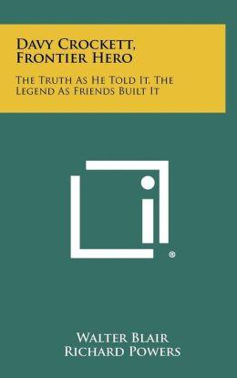 Davy Crockett, Frontier Hero: The Truth as He Told It, the Legend as Friends Built It