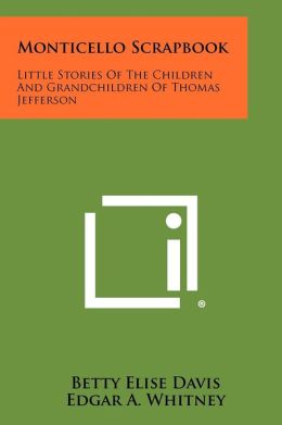 Monticello Scrapbook: Little Stories Of The Children And Grandchildren Of Thomas Jefferson