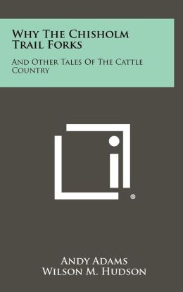 Why the Chisholm Trail Forks: And Other Tales of the Cattle Country
