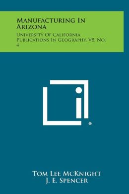 Manufacturing In Arizona: University Of California Publications In Geography, V8, No. 4