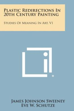 Plastic Redirections In 20th Century Painting: Studies Of Meaning In Art, V1
