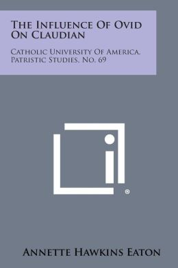 The Influence of Ovid on Claudian: Catholic University of America, Patristic Studies, No. 69