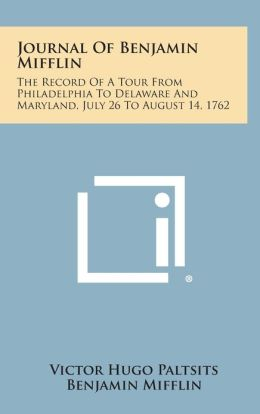 Journal Of Benjamin Mifflin: The Record Of A Tour From Philadelphia To Delaware And Maryland, July 26 To August 14, 1762