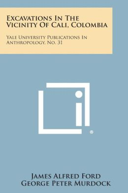 Excavations in the Vicinity of Cali, Colombia: Yale University Publications in Anthropology, No. 31