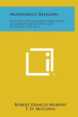 Mundurucu Religion: University of California Publications in American Archaeology and Ethnology, V49, No. 1