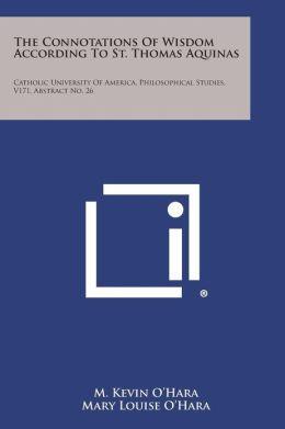 The Connotations of Wisdom According to St. Thomas Aquinas: Catholic University of America, Philosophical Studies, V171, Abstract No. 26