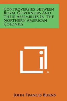 Controversies Between Royal Governors And Their Assemblies In The Northern American Colonies