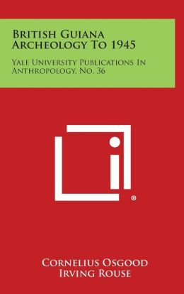 British Guiana Archeology To 1945: Yale University Publications In Anthropology, No. 36