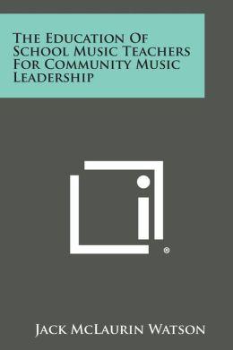 The Education Of School Music Teachers For Community Music Leadership