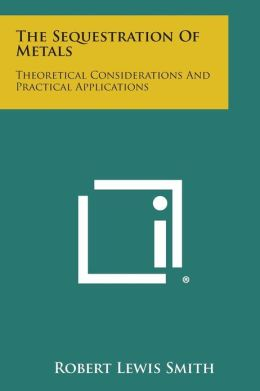 The Sequestration Of Metals: Theoretical Considerations And Practical Applications
