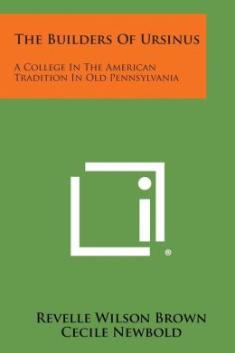 The Builders Of Ursinus: A College In The American Tradition In Old Pennsylvania
