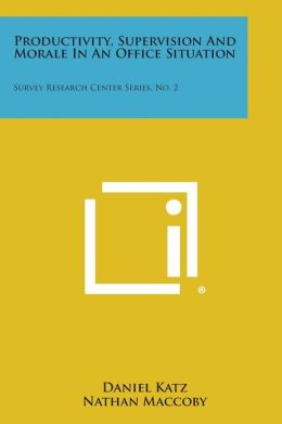 Productivity, Supervision And Morale In An Office Situation: Survey Research Center Series, No. 2